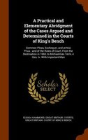 A Practical and Elementary Abridgment of the Cases Argued and Determined in the Courts of King's Bench: Common Pleas,