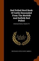 Red Polled Herd Book Of Cattle Descended From The Norfolk And Suffolk Red Polled: American Series, Volume 19