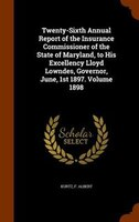 Twenty-Sixth Annual Report of the Insurance Commissioner of the State of Maryland, to His Excellency Lloyd Lowndes, Governor, June