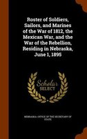 Roster of Soldiers, Sailors, and Marines of the War of 1812, the Mexican War, and the War of the Rebellion, Residing in Nebraska,