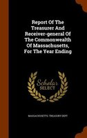 Report Of The Treasurer And Receiver-general Of The Commonwealth Of Massachusetts, For The Year Ending
