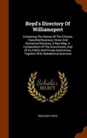 Boyd's Directory Of Williamsport: Containing The Names Of The Citizens, Classified Business, Street And Numerical