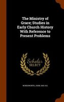 The Ministry of Grace; Studies in Early Church History With Reference to Present Problems