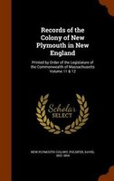Records of the Colony of New Plymouth in New England: Printed by Order of the Legislature of the Commonwealth of Massachusetts Vol