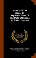 Journal Of The House Of Representatives Of The State Of Indiana At Their ... Session