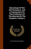 Christology Of The Old Testament, And A Commentary On The Predictions Of The Messiah By The Prophets, Volume 1