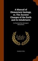 A Manual of Elementary Geology, or, The Ancient Changes of the Earth and its Inhabitants: As Illustrated by Geological Monuments