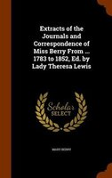 Extracts of the Journals and Correspondence of Miss Berry From ... 1783 to 1852, Ed. by Lady Theresa Lewis
