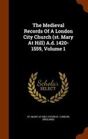 The Medieval Records Of A London City Church (st. Mary At Hill) A.d. 1420-1559, Volume 1