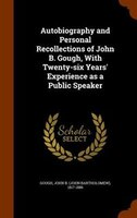 Autobiography and Personal Recollections of John B. Gough, With Twenty-six Years' Experience as a Public Speaker