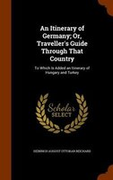 An Itinerary of Germany; Or, Traveller's Guide Through That Country: To Which Is Added an Itinerary of Hungary and Turkey