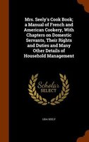 Mrs. Seely's Cook Book; a Manual of French and American Cookery, With Chapters on Domestic Servants, Their Rights and