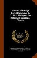 Memoir of George David Cummins, D. D., First Bishop of the Reformed Episcopal Church