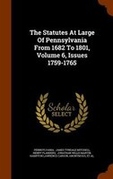 The Statutes At Large Of Pennsylvania From 1682 To 1801, Volume 6, Issues 1759-1765