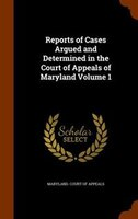 Reports of Cases Argued and Determined in the Court of Appeals of Maryland Volume 1