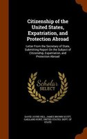 Citizenship of the United States, Expatriation, and Protection Abroad: Letter From the Secretary of State, Submitting Report On th