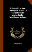 Philosophical And Theological Works Of The Late Truly Learned John Hutchinson, Volume 12