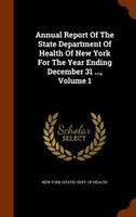 Annual Report Of The State Department Of Health Of New York For The Year Ending December 31 ..., Volume 1