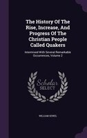The History Of The Rise, Increase, And Progress Of The Christian People Called Quakers: Intermixed With Several Remarkable Occurre