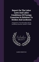 Report On The Labor Laws And Labor Conditions Of Foreign Countries In Relation To Strikes And Lockouts: Prepared For The Informati