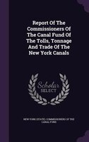 Report Of The Commissioners Of The Canal Fund Of The Tolls, Tonnage And Trade Of The New York Canals