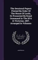The Sessional Papers Printed By Order Of The House Of Lords, Or Presented By Royal Ocmmand In The 20 & 21 Victoriae, 1857,