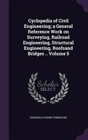 Cyclopedia of Civil Engineering; a General Reference Work on Surveying, Railroad Engineering, Structural Engineering, Roofsand Bri