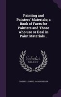Painting and Painters' Materials; a Book of Facts for Painters and Those who use or Deal in Paint Materials ..