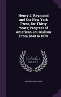 Henry J. Raymond and the New York Press, for Thirty Years; Progress of American Journalism From 1840 to 1870