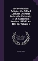 The Evolution of Religion; the Gifford Lectures Delivered Before the University of St. Andrews in Sessions 1890-91 and 1891-92. Vo