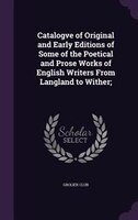 Catalogve of Original and Early Editions of Some of the Poetical and Prose Works of English Writers From Langland to Wither;