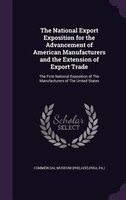 The National Export Exposition for the Advancement of American Manufacturers and the Extension of Export Trade: The First National