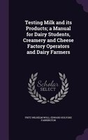 Testing Milk and its Products; a Manual for Dairy Students, Creamery and Cheese Factory Operators and Dairy Farmers