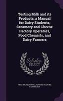 Testing Milk and its Products; a Manual for Dairy Students, Creamery and Cheese Factory Operators, Food Chemists, and Dairy Farmer