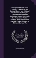 Turkeys and how to Grow Them. A Treatise on the Natural History and Origin of the Name of Turkeys; the Various Breeds, and Best Me