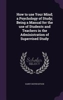 How to use Your Mind; a Psychology of Study; Being a Manual for the use of Students and Teachers in the Administration of Supervis