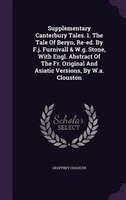 Supplementary Canterbury Tales. 1. The Tale Of Beryn, Re-ed. By F.j. Furnivall & W.g. Stone, With Engl. Abstract Of The Fr.