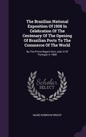 The Brazilian National Exposition Of 1908 In Celebration Of The Centenary Of The Opening Of Brazilian Ports To The Commerce Of The
