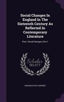 Social Changes In England In The Sixteenth Century As Reflected In Contemporary Literature: Part I. Rural Changes, Part 1