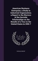 American Business Enterprise, a Study in Industrial Organisation; a Report to the Electors of the Gartside Scholarships on the Res