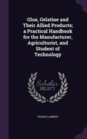 Glue, Gelatine and Their Allied Products; a Practical Handbook for the Manufacturer, Agriculturist, and Student of Technology