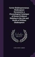 Cartae Shakespeareanae. Shakespeare Documents; a Chronological Catalogue of Extant Evidence Relating to the Life and Works of Will
