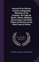 Journal of an African Cruiser; Comprising Sketches of the Canaries, the Cape de Berds, Liberia, Madeira, Sierra Leone, and Other P