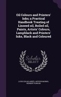 Oil Colours and Printers' Inks; a Practical Handbook Treating of Linseed oil, Boiled oil, Paints, Artists'