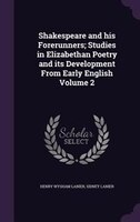 Shakespeare and his Forerunners; Studies in Elizabethan Poetry and its Development From Early English Volume 2