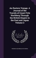 An Eastern Voyage. A Journal of the Travels of Count Fritz Hochberg Through the British Empire in the East and Japan Volume 2