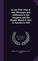 In our First Year of war; Messages and Addresses to the Congress and the People, March 5, 1917, to January 8, 1918