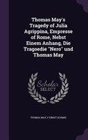 """Thomas May's Tragedy of Julia Agrippina, Empresse of Rome, Nebst Einem Anhang, Die Tragoedie """"Nero"""" und"""