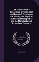 The Manufacture of Explosives, a Theoretical and Practical Treatise on the History, the Physical and Chemical Properties and the M