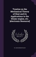 Treatise on the Mechanical Theory of Heat and its Applications to the Steam-engine, etc. [electronic Resource]